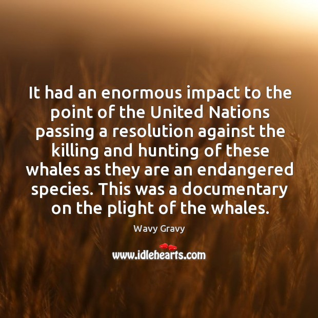 It had an enormous impact to the point of the united nations passing a resolution against Wavy Gravy Picture Quote