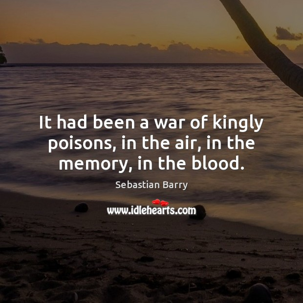 It had been a war of kingly poisons, in the air, in the memory, in the blood. Sebastian Barry Picture Quote