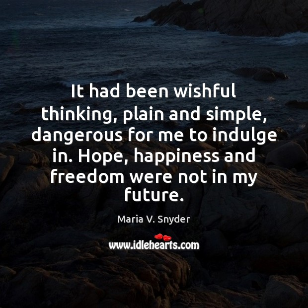 It had been wishful thinking, plain and simple, dangerous for me to Maria V. Snyder Picture Quote