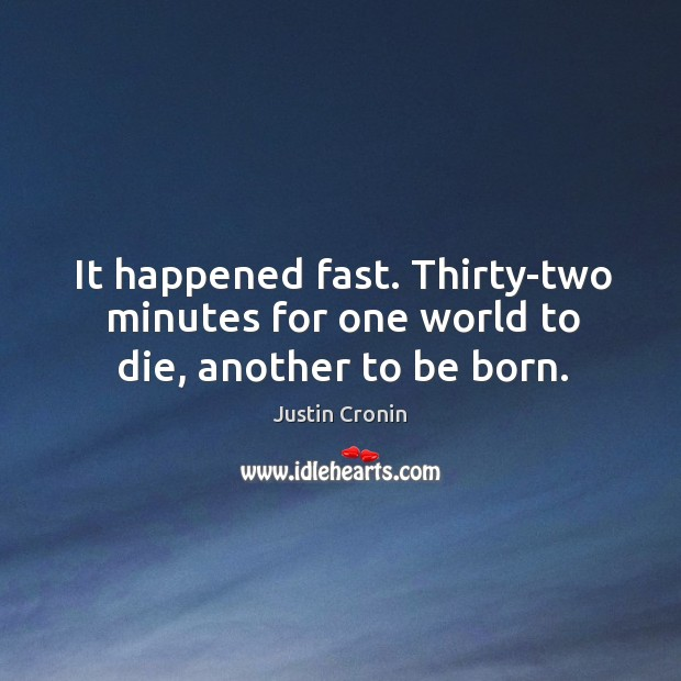 It happened fast. Thirty-two minutes for one world to die, another to be born. Image