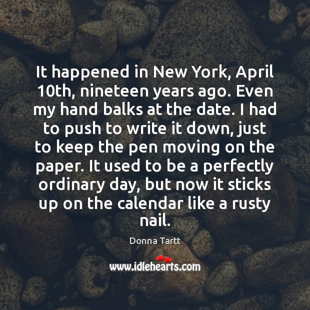 It happened in New York, April 10th, nineteen years ago. Even my Donna Tartt Picture Quote