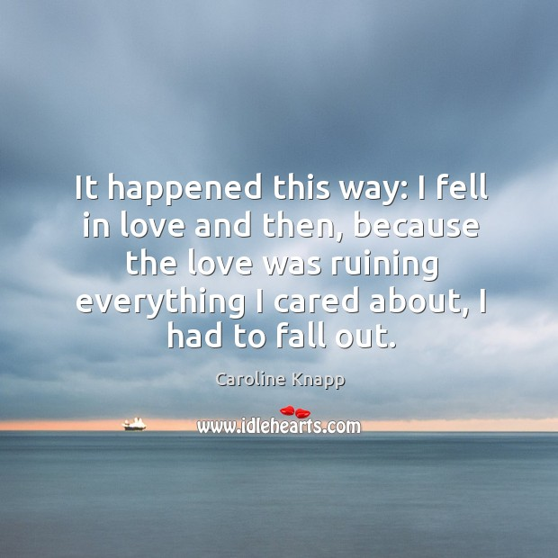 It happened this way: I fell in love and then, because the Caroline Knapp Picture Quote