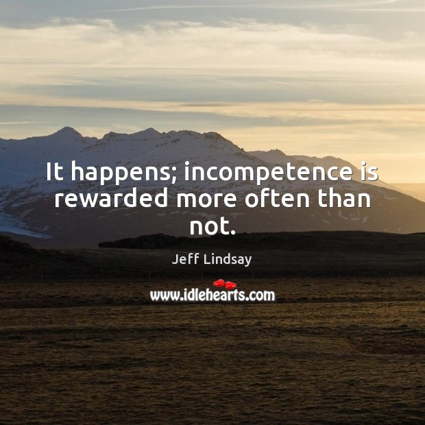 It happens; incompetence is rewarded more often than not. Jeff Lindsay Picture Quote