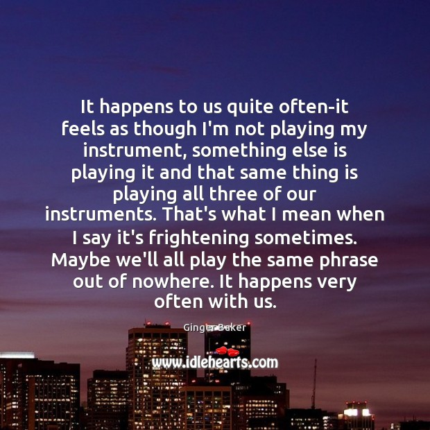 It happens to us quite often-it feels as though I'm not playing Ginger Baker Picture Quote