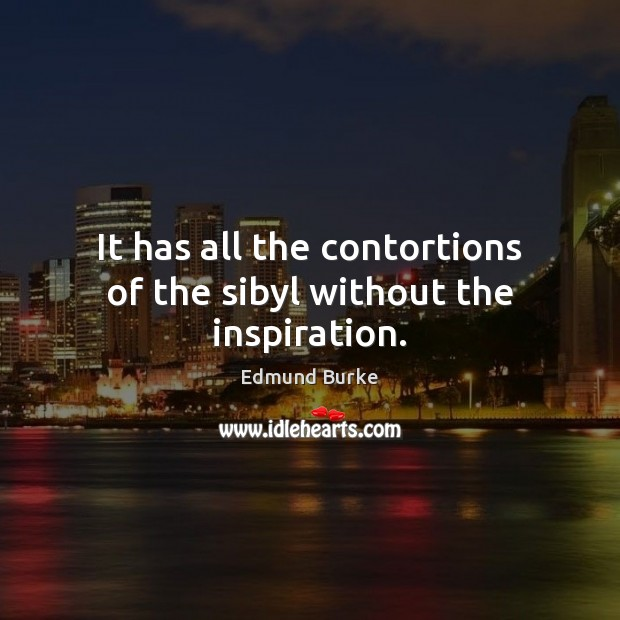 It has all the contortions of the sibyl without the inspiration. Edmund Burke Picture Quote