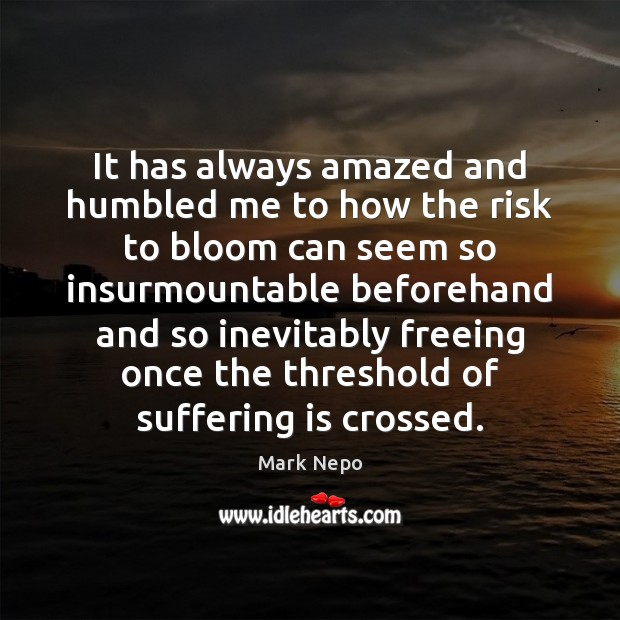 It has always amazed and humbled me to how the risk to Mark Nepo Picture Quote