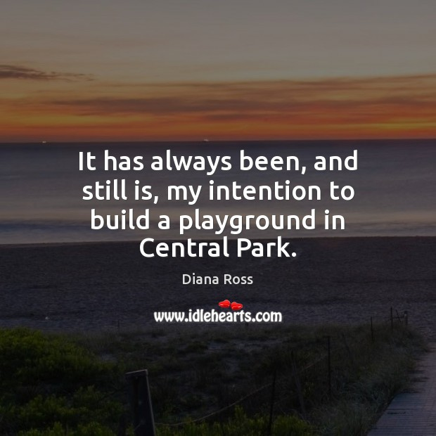 It has always been, and still is, my intention to build a playground in Central Park. Diana Ross Picture Quote