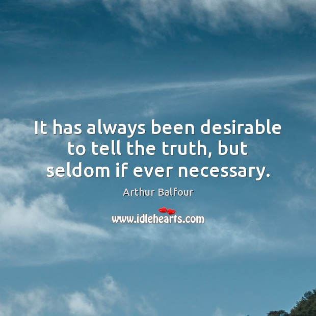 It has always been desirable to tell the truth, but seldom if ever necessary. Image