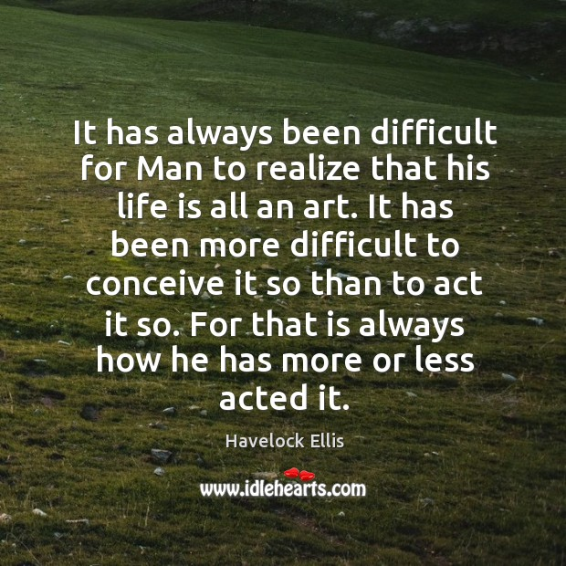 It has always been difficult for man to realize that his life is all an art. Image