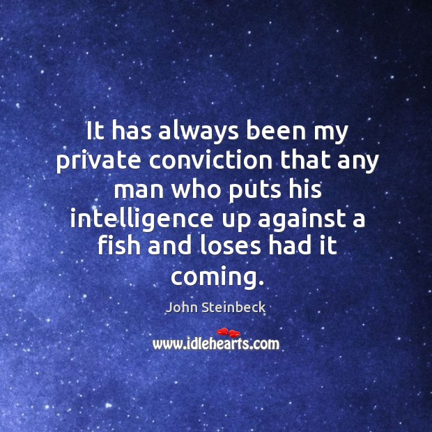 It has always been my private conviction that any man who puts his intelligence up against a fish and loses had it coming. Image