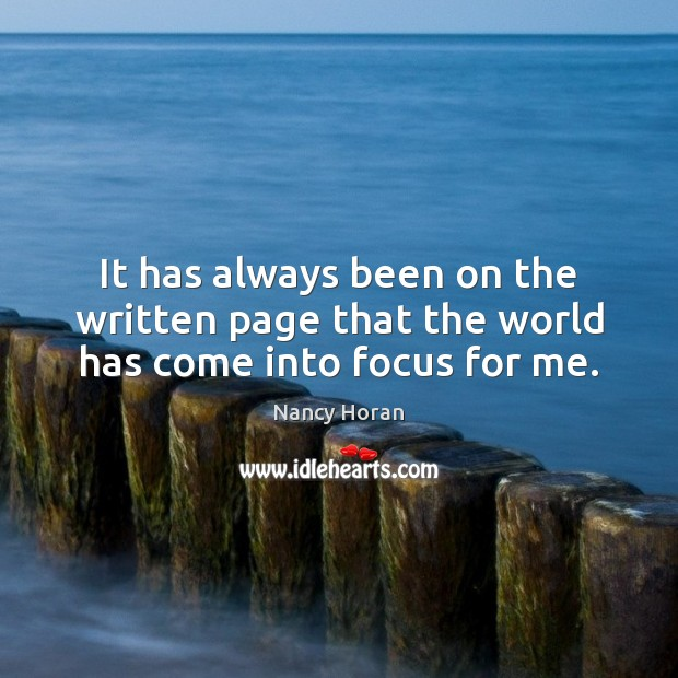It has always been on the written page that the world has come into focus for me. Nancy Horan Picture Quote