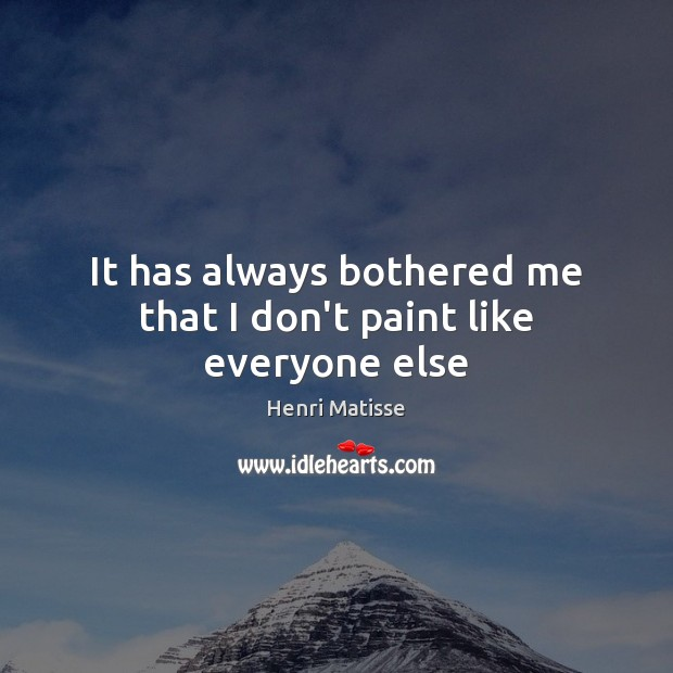 It has always bothered me that I don't paint like everyone else Henri Matisse Picture Quote