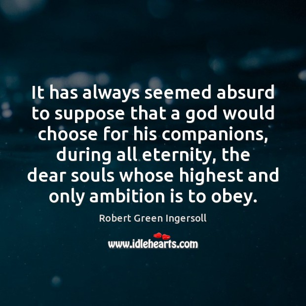 It has always seemed absurd to suppose that a God would choose Robert Green Ingersoll Picture Quote