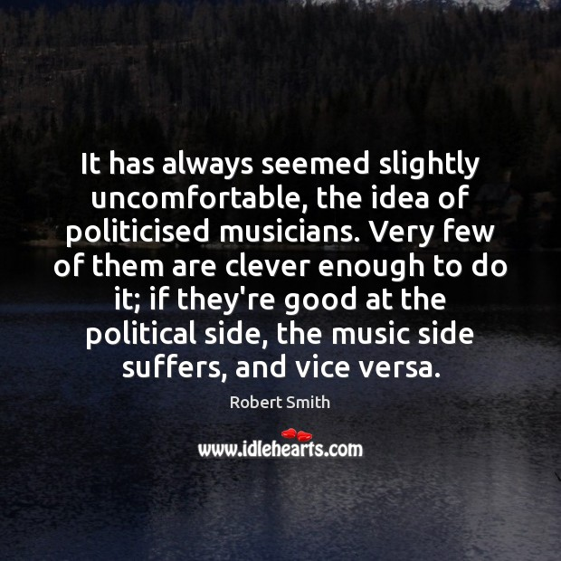 It has always seemed slightly uncomfortable, the idea of politicised musicians. Very Robert Smith Picture Quote