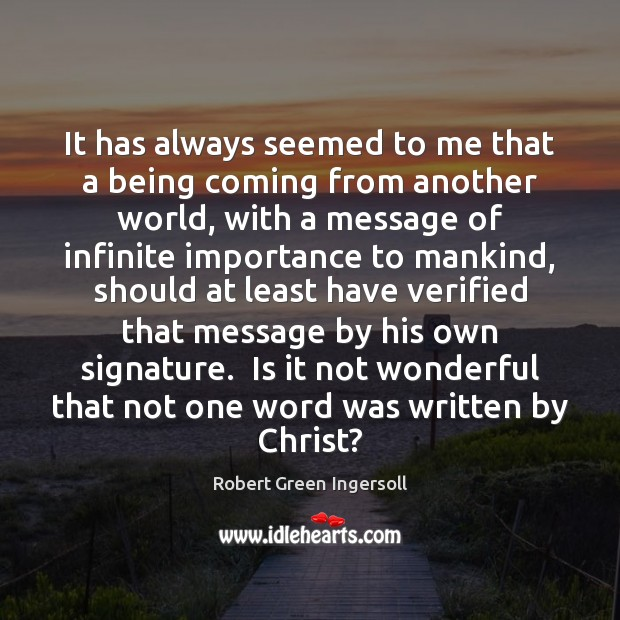 It has always seemed to me that a being coming from another Robert Green Ingersoll Picture Quote