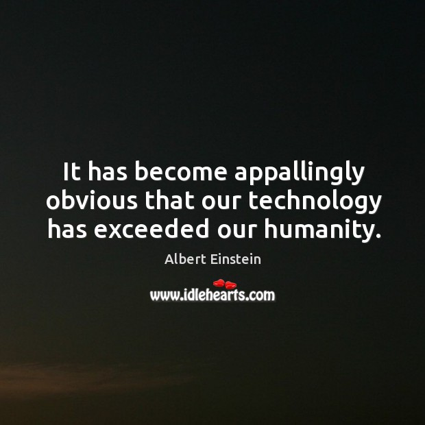 It has become appallingly obvious that our technology has exceeded our humanity. Image