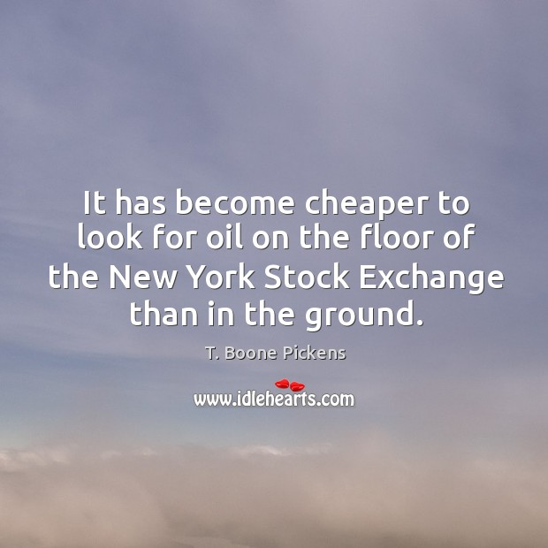It has become cheaper to look for oil on the floor of the new york stock exchange than in the ground. T. Boone Pickens Picture Quote