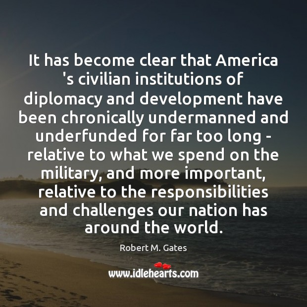 It has become clear that America 's civilian institutions of diplomacy and Image