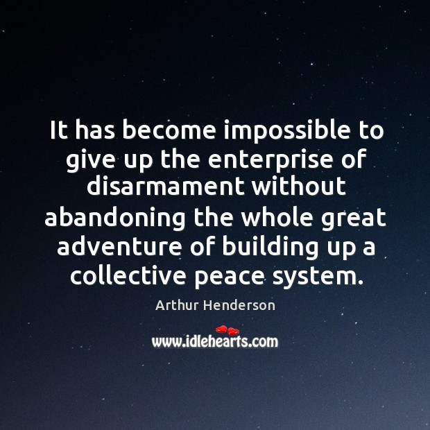 It has become impossible to give up the enterprise of disarmament without abandoning Arthur Henderson Picture Quote