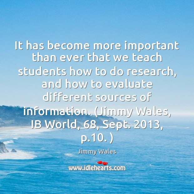 It has become more important than ever that we teach students how Jimmy Wales Picture Quote