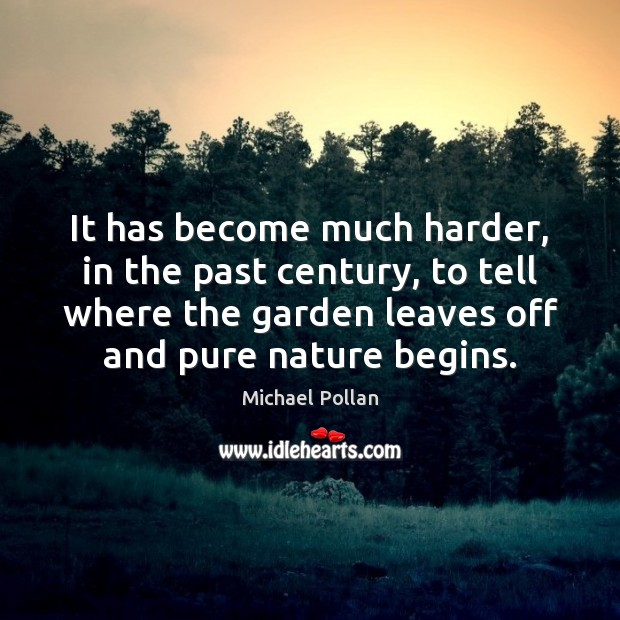 It has become much harder, in the past century, to tell where Michael Pollan Picture Quote
