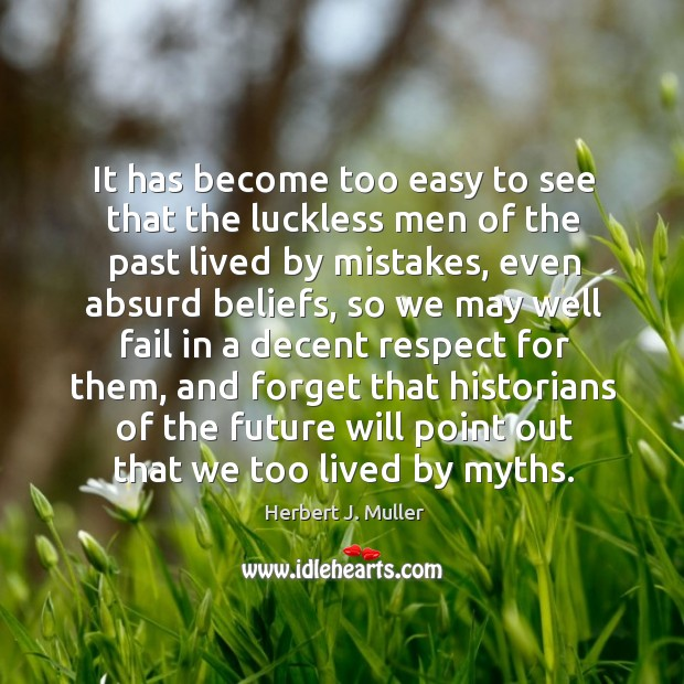 It has become too easy to see that the luckless men of Herbert J. Muller Picture Quote