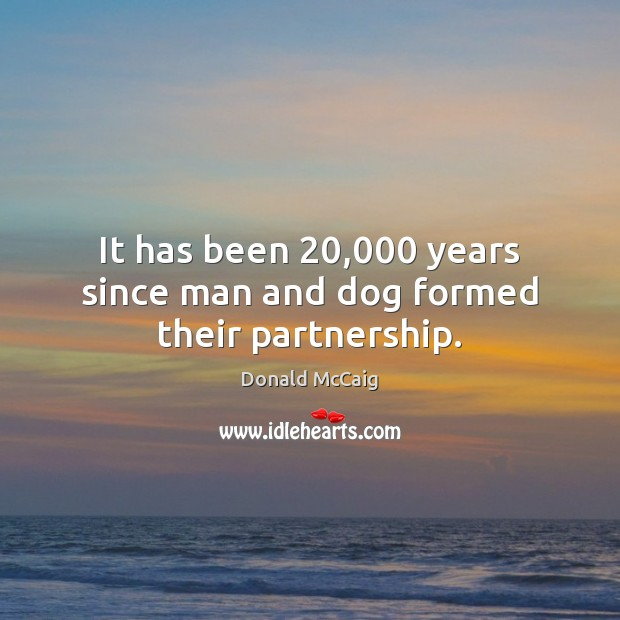 It has been 20,000 years since man and dog formed their partnership. Donald McCaig Picture Quote