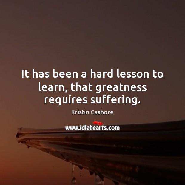 It has been a hard lesson to learn, that greatness requires suffering. Image