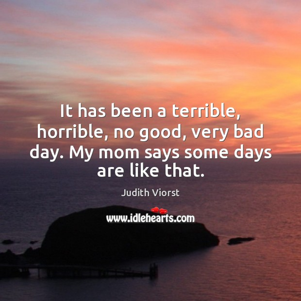Image, It has been a terrible, horrible, no good, very bad day. My