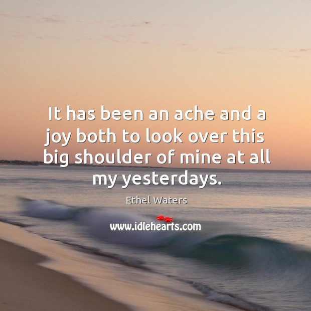 It has been an ache and a joy both to look over this big shoulder of mine at all my yesterdays. Image