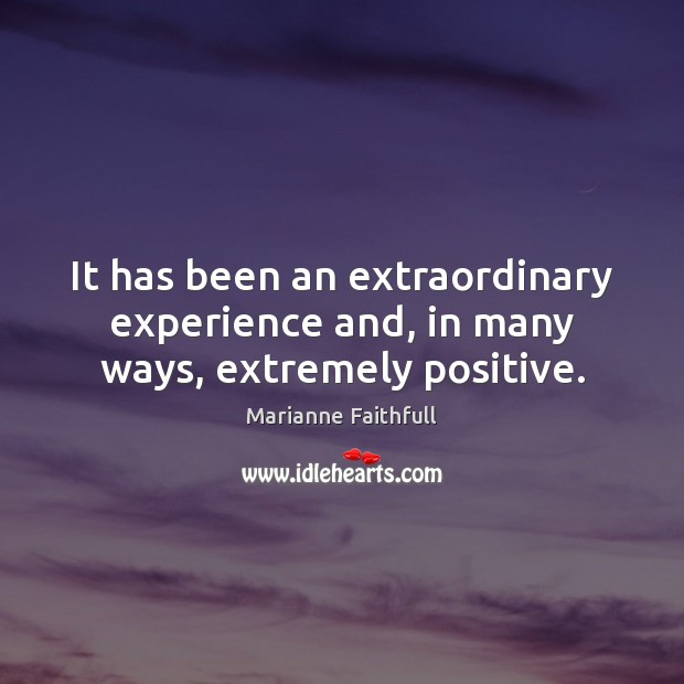 It has been an extraordinary experience and, in many ways, extremely positive. Marianne Faithfull Picture Quote