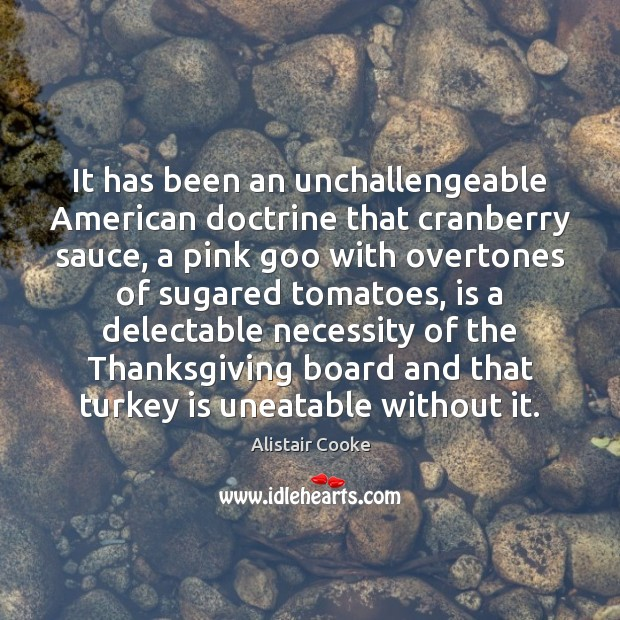 It has been an unchallengeable American doctrine that cranberry sauce, a pink Alistair Cooke Picture Quote