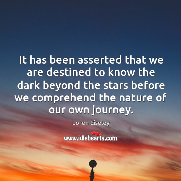 It has been asserted that we are destined to know the dark Loren Eiseley Picture Quote