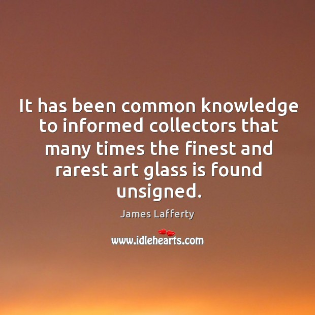 It has been common knowledge to informed collectors that many times the finest and rarest art glass is found unsigned. James Lafferty Picture Quote