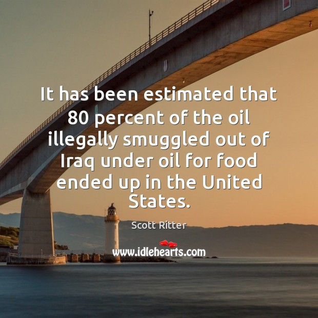 It has been estimated that 80 percent of the oil illegally smuggled out Scott Ritter Picture Quote