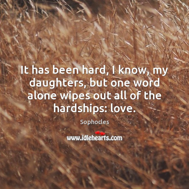 It has been hard, I know, my daughters, but one word alone Sophocles Picture Quote