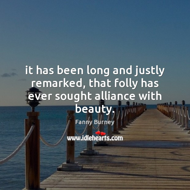 It has been long and justly remarked, that folly has ever sought alliance with beauty. Fanny Burney Picture Quote