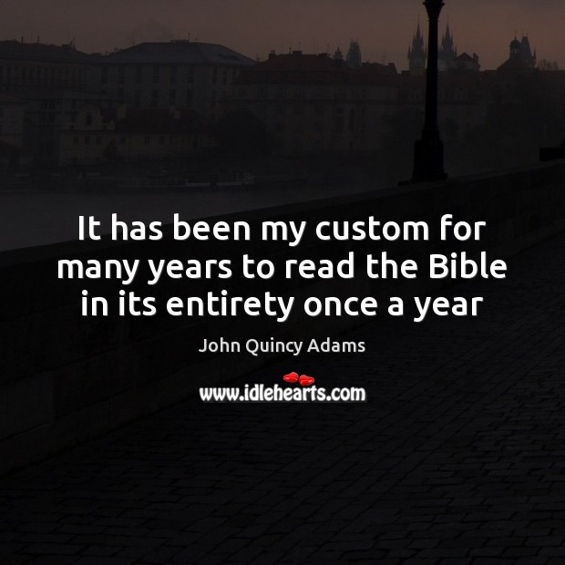 It has been my custom for many years to read the Bible in its entirety once a year John Quincy Adams Picture Quote