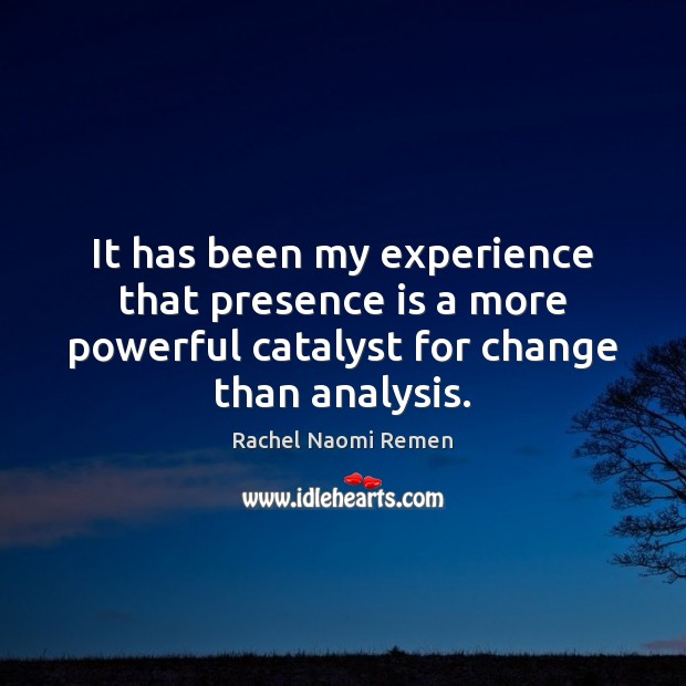 It has been my experience that presence is a more powerful catalyst Rachel Naomi Remen Picture Quote
