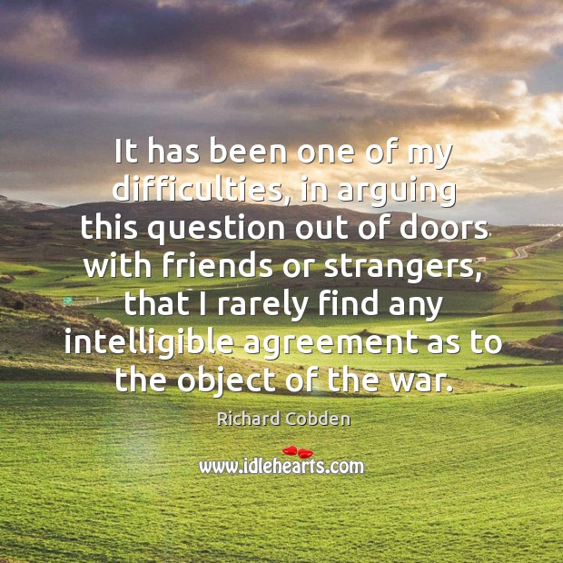 It has been one of my difficulties, in arguing this question out of doors with friends or strangers Image