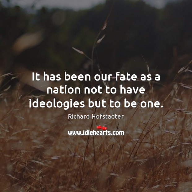It has been our fate as a nation not to have ideologies but to be one. Image