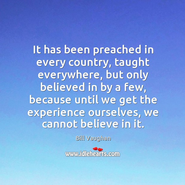 It has been preached in every country, taught everywhere, but only believed Image