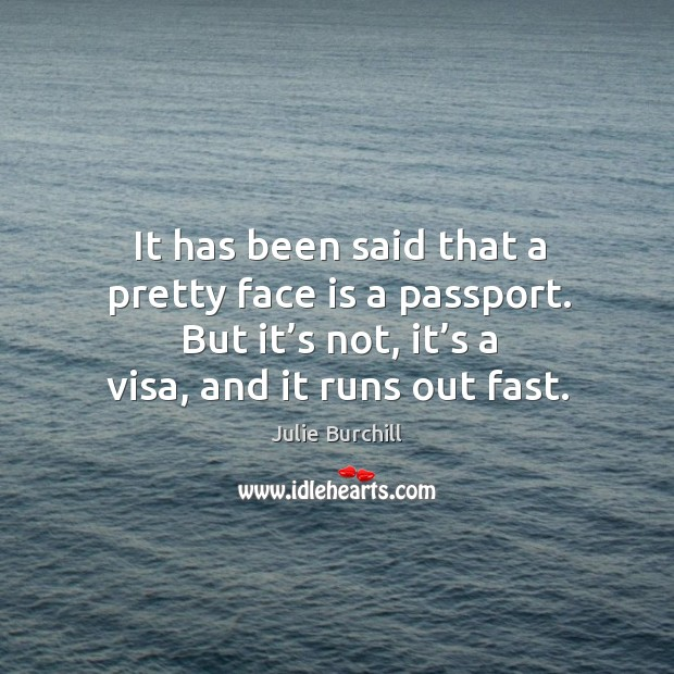 It has been said that a pretty face is a passport. But it's not, it's a visa, and it runs out fast. Image