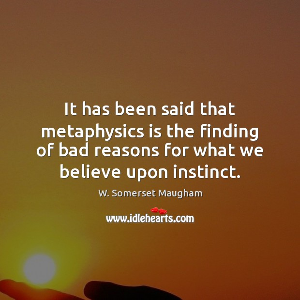 It has been said that metaphysics is the finding of bad reasons W. Somerset Maugham Picture Quote