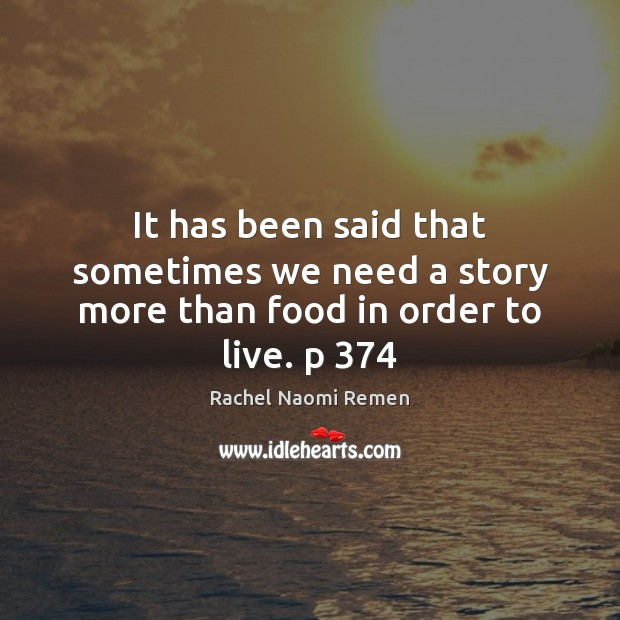 It has been said that sometimes we need a story more than food in order to live. p 374 Rachel Naomi Remen Picture Quote