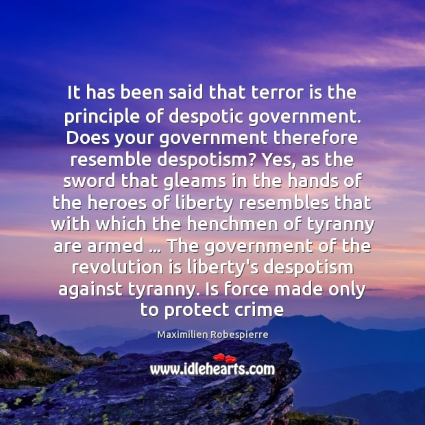 It has been said that terror is the principle of despotic government. Maximilien Robespierre Picture Quote