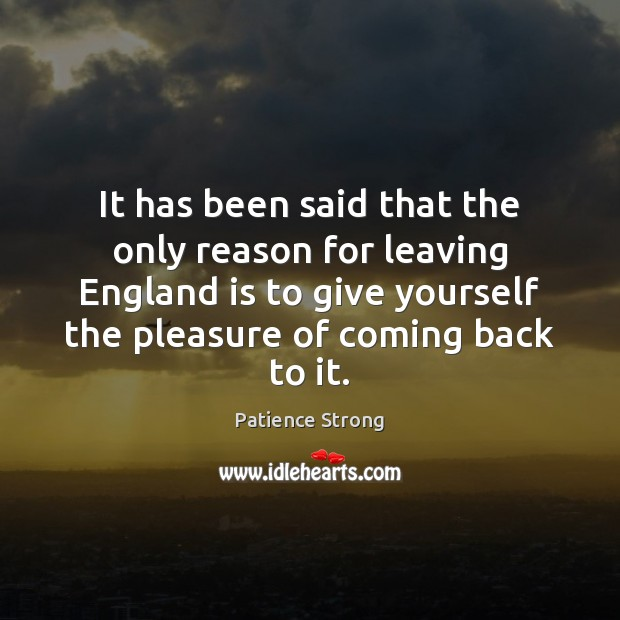 It has been said that the only reason for leaving England is Patience Strong Picture Quote