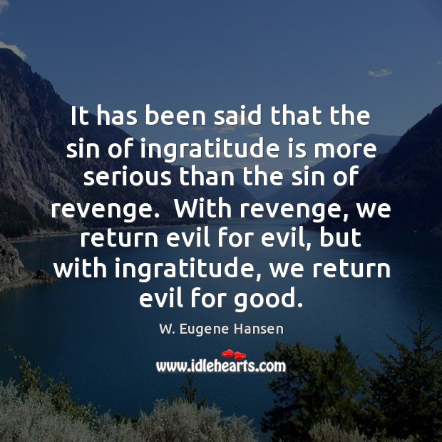 It has been said that the sin of ingratitude is more serious Image
