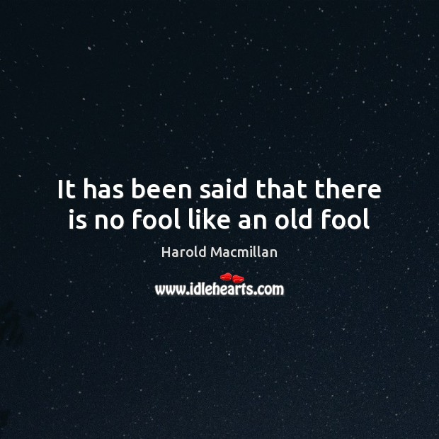 It has been said that there is no fool like an old fool Harold Macmillan Picture Quote