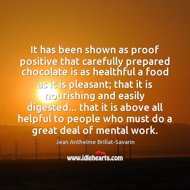 It has been shown as proof positive that carefully prepared chocolate is Jean Anthelme Brillat-Savarin Picture Quote